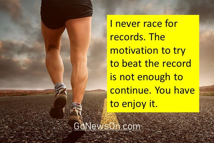 I never race for records. The motivation to try to beat the record is not enough to continue. You have to enjoy it. Good Morning Images With Quotes 11