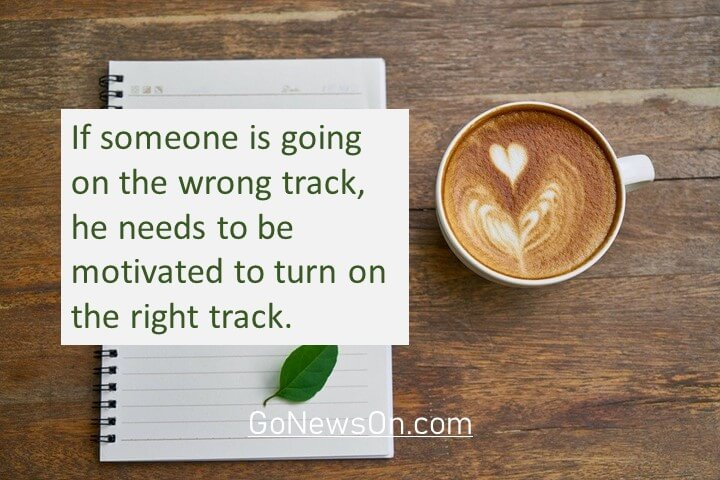 If someone is going on the wrong track, he needs to be motivated to turn on the right track. Good Morning Images With Quotes 3