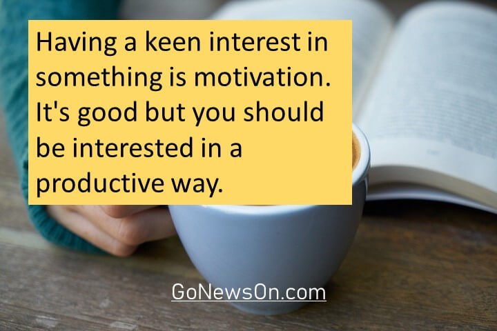 Having a keen interest in something is motivation. It's good but you should be interested in a productive way. Good Morning Images With Quotes 6
