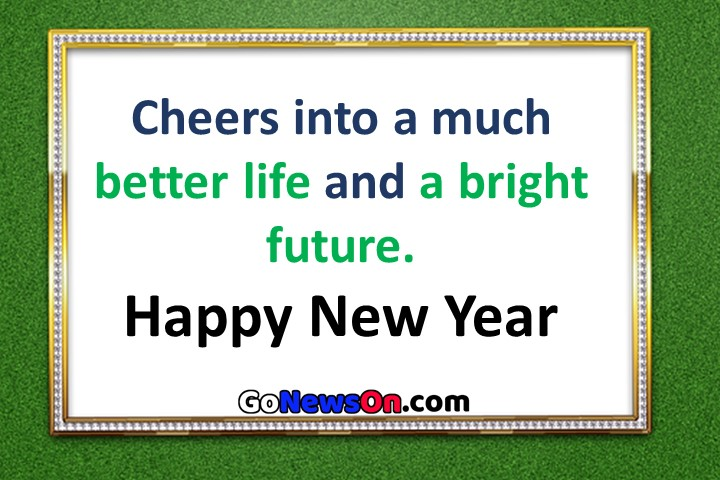 Pictures Of Happy New Year Wishes - Cheers into a much better life and a bright future. - www.GoNewsOn